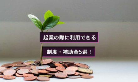 起業の際に利用できる制度・補助金5選!