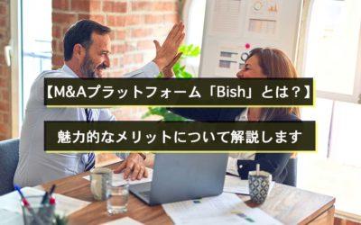 【M&Aプラットフォーム「Bish」とは?魅力的なメリットについて解説します】