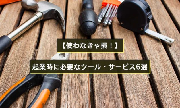 【使わなきゃ損!】起業時に必要なツール・サービス6選